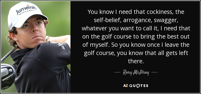 You know I need that cockiness, the self-belief, arrogance, swagger, whatever you want to call it, I need that on the golf course to bring the best out of myself. So you know once I leave the golf course, you know that all gets left there. - Rory McIlroy