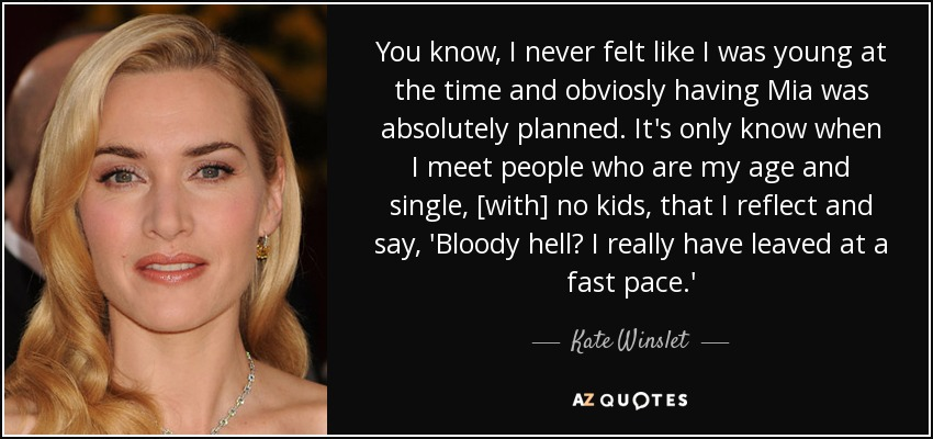 You know, I never felt like I was young at the time and obviosly having Mia was absolutely planned. It's only know when I meet people who are my age and single, [with] no kids, that I reflect and say, 'Bloody hell? I really have leaved at a fast pace.' - Kate Winslet