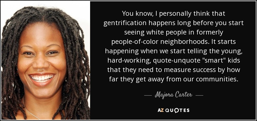 You know, I personally think that gentrification happens long before you start seeing white people in formerly people-of-color neighborhoods. It starts happening when we start telling the young, hard-working, quote-unquote