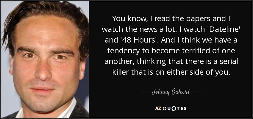 You know, I read the papers and I watch the news a lot. I watch 'Dateline' and '48 Hours'. And I think we have a tendency to become terrified of one another, thinking that there is a serial killer that is on either side of you. - Johnny Galecki