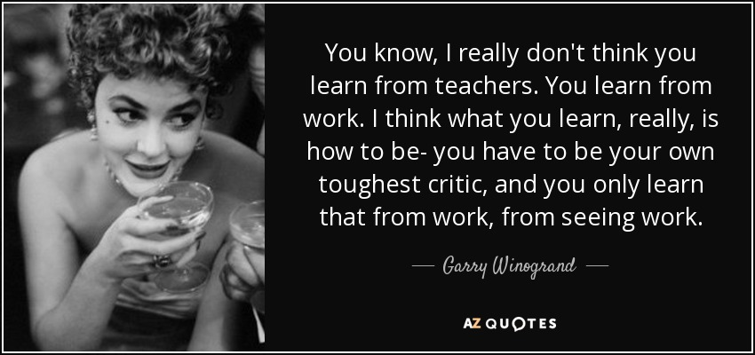 You know, I really don't think you learn from teachers. You learn from work. I think what you learn, really, is how to be- you have to be your own toughest critic, and you only learn that from work, from seeing work. - Garry Winogrand