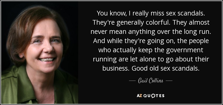 You know, I really miss sex scandals. They're generally colorful. They almost never mean anything over the long run. And while they're going on, the people who actually keep the government running are let alone to go about their business. Good old sex scandals. - Gail Collins
