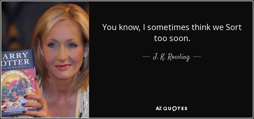 You know, I sometimes think we Sort too soon. - J. K. Rowling