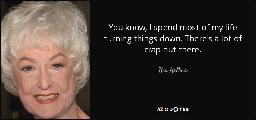 You know, I spend most of my life turning things down. There's a lot of crap out there. - Bea Arthur