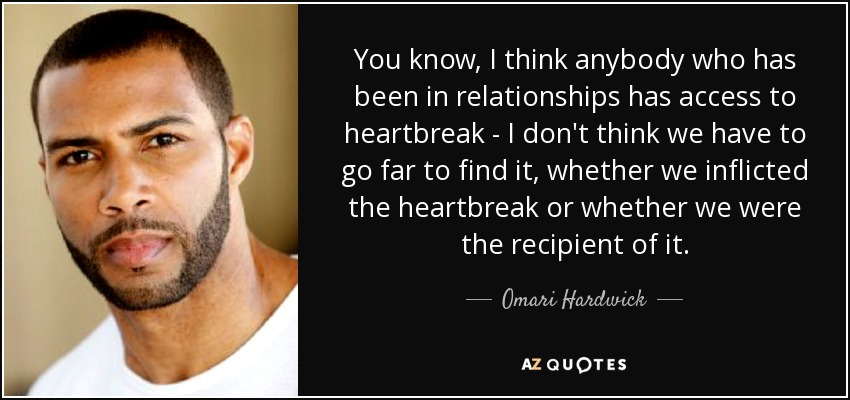 You know, I think anybody who has been in relationships has access to heartbreak - I don't think we have to go far to find it, whether we inflicted the heartbreak or whether we were the recipient of it. - Omari Hardwick