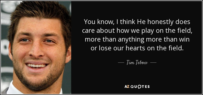 You know, I think He honestly does care about how we play on the field, more than anything more than win or lose our hearts on the field. - Tim Tebow