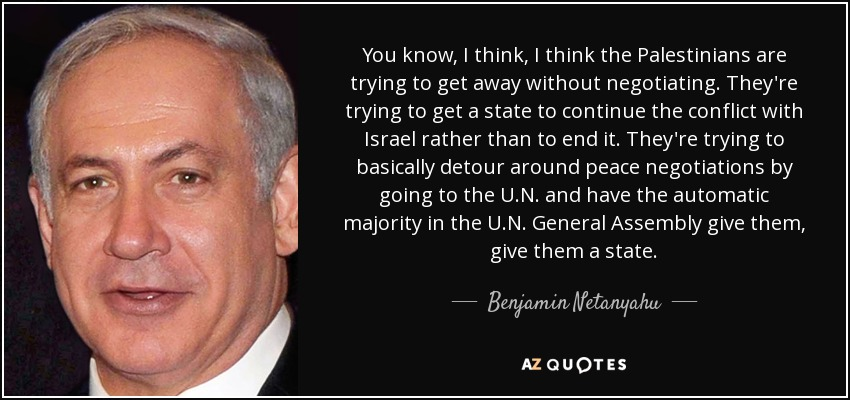 You know, I think, I think the Palestinians are trying to get away without negotiating. They're trying to get a state to continue the conflict with Israel rather than to end it. They're trying to basically detour around peace negotiations by going to the U.N. and have the automatic majority in the U.N. General Assembly give them, give them a state. - Benjamin Netanyahu