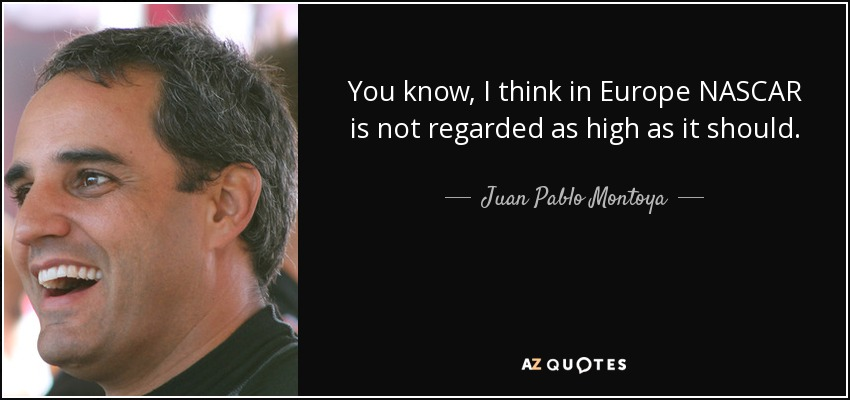 You know, I think in Europe NASCAR is not regarded as high as it should. - Juan Pablo Montoya