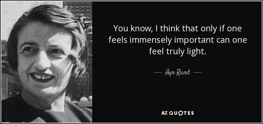 You know, I think that only if one feels immensely important can one feel truly light. - Ayn Rand