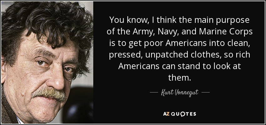 You know, I think the main purpose of the Army, Navy, and Marine Corps is to get poor Americans into clean, pressed, unpatched clothes, so rich Americans can stand to look at them. - Kurt Vonnegut