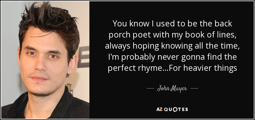You know I used to be the back porch poet with my book of lines, always hoping knowing all the time, I'm probably never gonna find the perfect rhyme. . .For heavier things - John Mayer