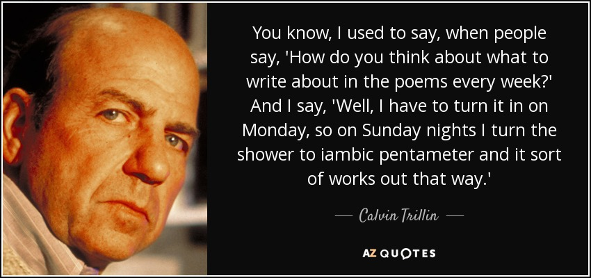 You know, I used to say, when people say, 'How do you think about what to write about in the poems every week?' And I say, 'Well, I have to turn it in on Monday, so on Sunday nights I turn the shower to iambic pentameter and it sort of works out that way.' - Calvin Trillin