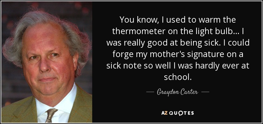 You know, I used to warm the thermometer on the light bulb... I was really good at being sick. I could forge my mother's signature on a sick note so well I was hardly ever at school. - Graydon Carter