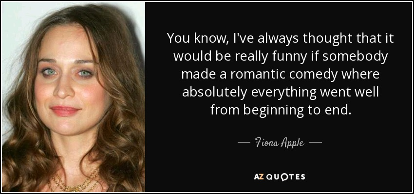 You know, I've always thought that it would be really funny if somebody made a romantic comedy where absolutely everything went well from beginning to end. - Fiona Apple