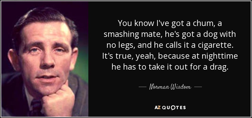 You know I've got a chum, a smashing mate, he's got a dog with no legs, and he calls it a cigarette. It's true, yeah, because at nighttime he has to take it out for a drag. - Norman Wisdom