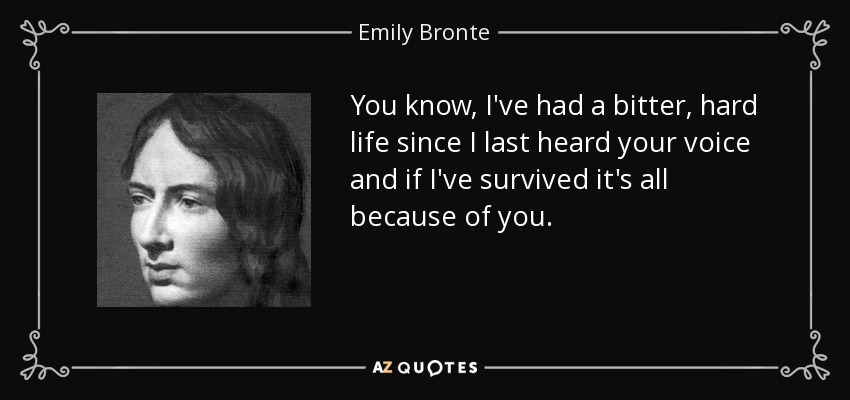 You know, I've had a bitter, hard life since I last heard your voice and if I've survived it's all because of you. - Emily Bronte