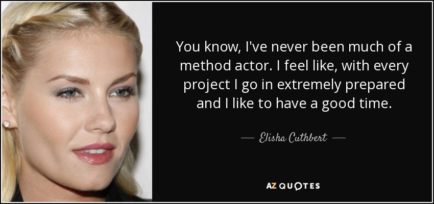 You know, I've never been much of a method actor. I feel like, with every project I go in extremely prepared and I like to have a good time. - Elisha Cuthbert