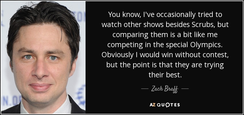 You know, I've occasionally tried to watch other shows besides Scrubs, but comparing them is a bit like me competing in the special Olympics. Obviously I would win without contest, but the point is that they are trying their best. - Zach Braff