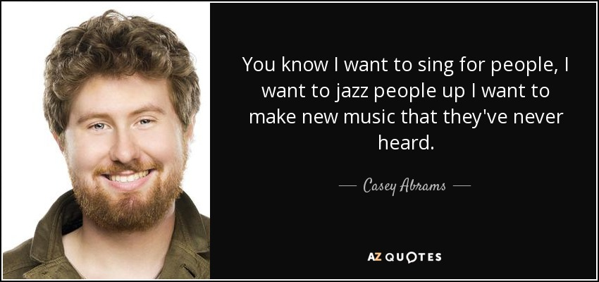 You know I want to sing for people, I want to jazz people up I want to make new music that they've never heard. - Casey Abrams