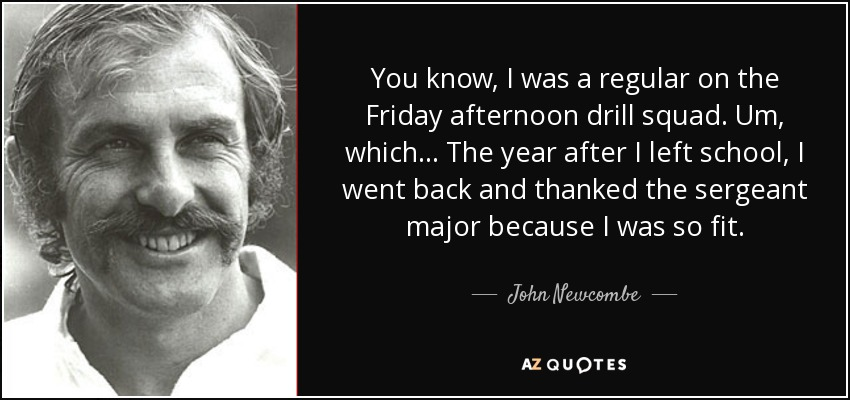 You know, I was a regular on the Friday afternoon drill squad. Um, which... The year after I left school, I went back and thanked the sergeant major because I was so fit. - John Newcombe