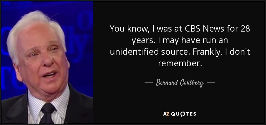 You know, I was at CBS News for 28 years. I may have run an unidentified source. Frankly, I don't remember. - Bernard Goldberg
