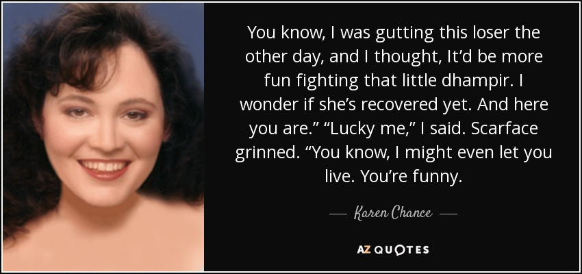 """You know, I was gutting this loser the other day, and I thought, It'd be more fun fighting that little dhampir. I wonder if she's recovered yet. And here you are."""" """"Lucky me,"""" I said. Scarface grinned. """"You know, I might even let you live. You're funny. - Karen Chance"""