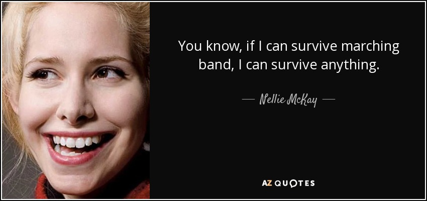 You know, if I can survive marching band, I can survive anything. - Nellie McKay