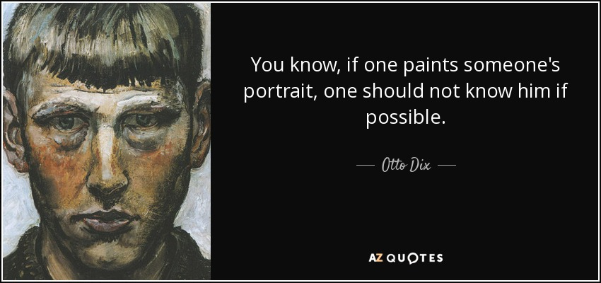 You know, if one paints someone's portrait, one should not know him if possible. - Otto Dix