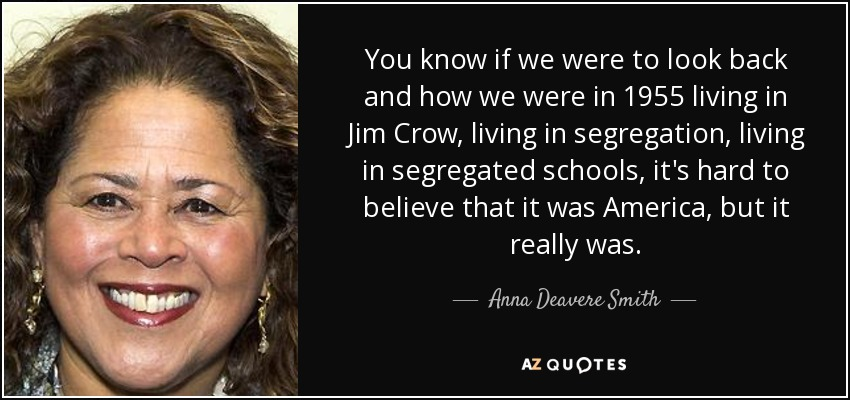 You know if we were to look back and how we were in 1955 living in Jim Crow, living in segregation, living in segregated schools, it's hard to believe that it was America, but it really was. - Anna Deavere Smith