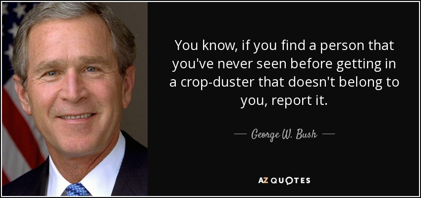 You know, if you find a person that you've never seen before getting in a crop-duster that doesn't belong to you, report it. - George W. Bush
