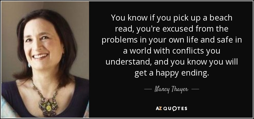 You know if you pick up a beach read, you're excused from the problems in your own life and safe in a world with conflicts you understand, and you know you will get a happy ending. - Nancy Thayer