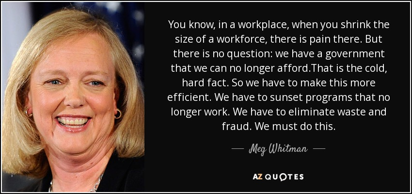 You know, in a workplace, when you shrink the size of a workforce, there is pain there. But there is no question: we have a government that we can no longer afford.That is the cold, hard fact. So we have to make this more efficient. We have to sunset programs that no longer work. We have to eliminate waste and fraud. We must do this. - Meg Whitman