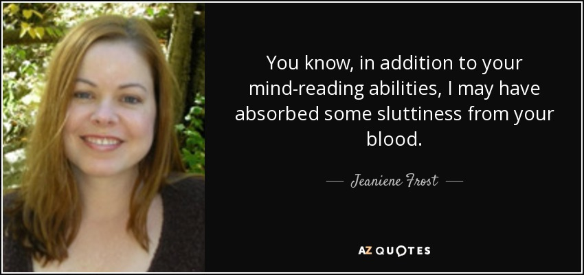 You know, in addition to your mind-reading abilities, I may have absorbed some sluttiness from your blood. - Jeaniene Frost
