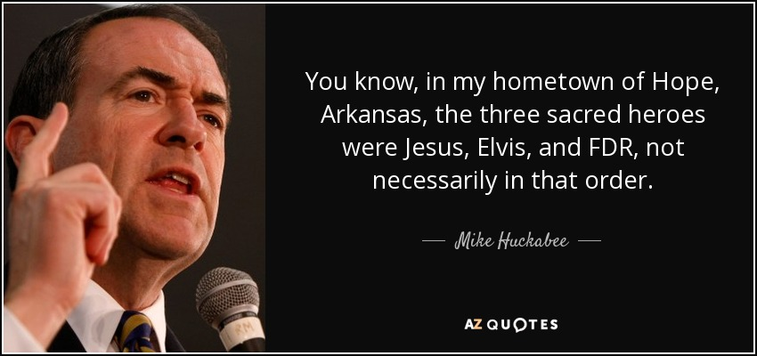 You know, in my hometown of Hope, Arkansas, the three sacred heroes were Jesus, Elvis, and FDR, not necessarily in that order. - Mike Huckabee