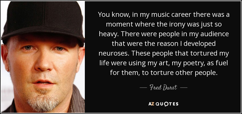 You know, in my music career there was a moment where the irony was just so heavy. There were people in my audience that were the reason I developed neuroses. These people that tortured my life were using my art, my poetry, as fuel for them, to torture other people. - Fred Durst
