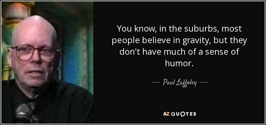 You know, in the suburbs, most people believe in gravity, but they don't have much of a sense of humor. - Paul Laffoley