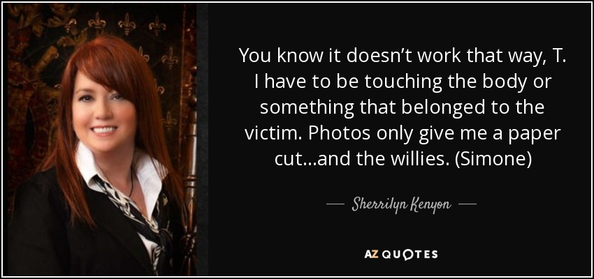 You know it doesn't work that way, T. I have to be touching the body or something that belonged to the victim. Photos only give me a paper cut…and the willies. (Simone) - Sherrilyn Kenyon