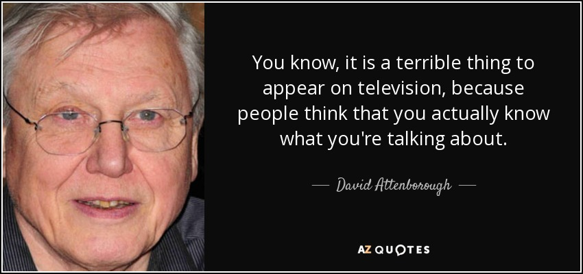 You know, it is a terrible thing to appear on television, because people think that you actually know what you're talking about. - David Attenborough