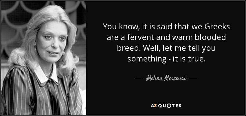 You know, it is said that we Greeks are a fervent and warm blooded breed. Well, let me tell you something - it is true. - Melina Mercouri