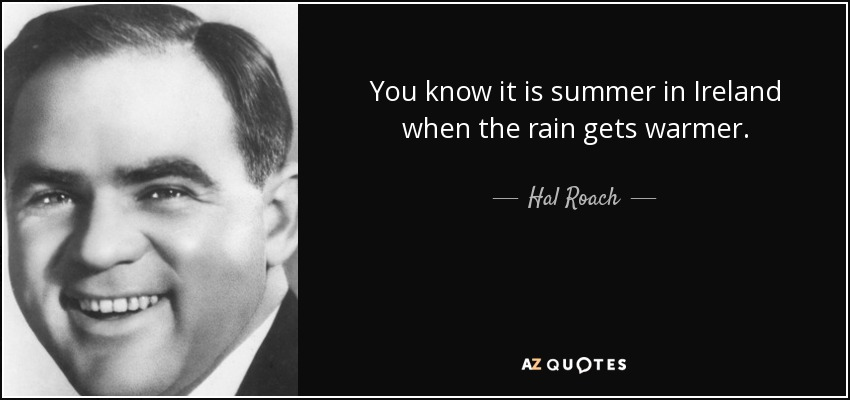 You know it is summer in Ireland when the rain gets warmer. - Hal Roach