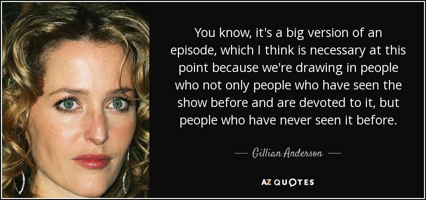 You know, it's a big version of an episode, which I think is necessary at this point because we're drawing in people who not only people who have seen the show before and are devoted to it, but people who have never seen it before. - Gillian Anderson