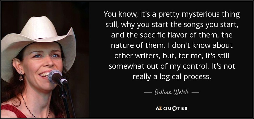 You know, it's a pretty mysterious thing still, why you start the songs you start, and the specific flavor of them, the nature of them. I don't know about other writers, but, for me, it's still somewhat out of my control. It's not really a logical process. - Gillian Welch