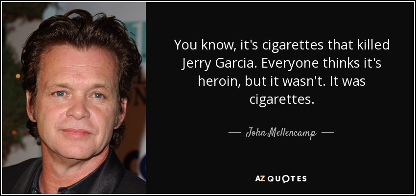 You know, it's cigarettes that killed Jerry Garcia. Everyone thinks it's heroin, but it wasn't. It was cigarettes. - John Mellencamp