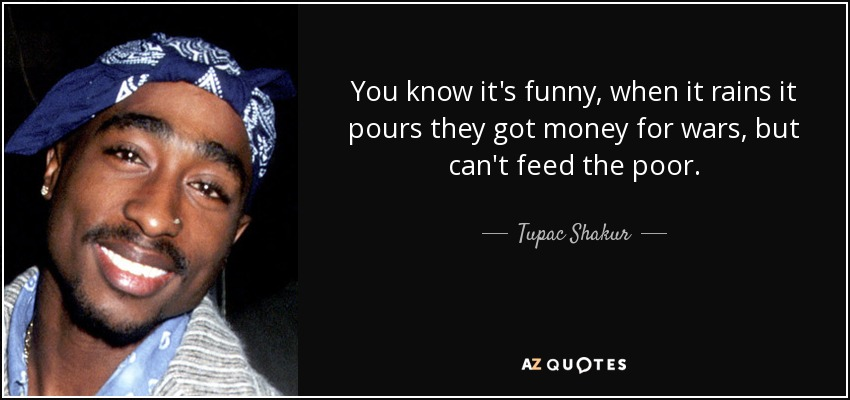 You know it's funny, when it rains it pours they got money for wars, but can't feed the poor. - Tupac Shakur