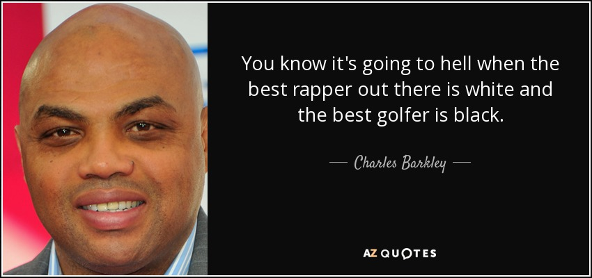 You know it's going to hell when the best rapper out there is white and the best golfer is black. - Charles Barkley