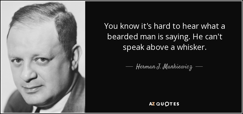 You know it's hard to hear what a bearded man is saying. He can't speak above a whisker. - Herman J. Mankiewicz