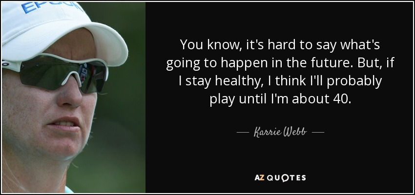 You know, it's hard to say what's going to happen in the future. But, if I stay healthy, I think I'll probably play until I'm about 40. - Karrie Webb