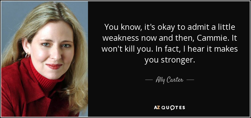 You know, it's okay to admit a little weakness now and then, Cammie. It won't kill you. In fact, I hear it makes you stronger. - Ally Carter