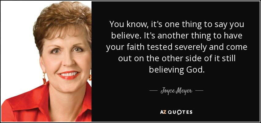 You know, it's one thing to say you believe. It's another thing to have your faith tested severely and come out on the other side of it still believing God. - Joyce Meyer