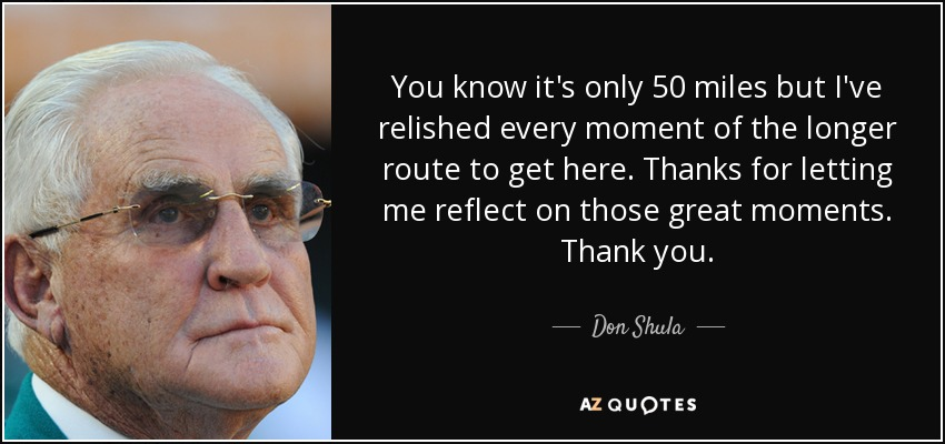 You know it's only 50 miles but I've relished every moment of the longer route to get here. Thanks for letting me reflect on those great moments. Thank you. - Don Shula